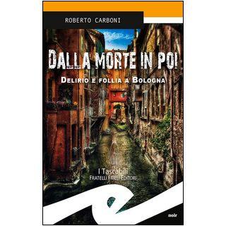 Dalla morte in poi. Delirio e follia a Bologna - Carboni Roberto