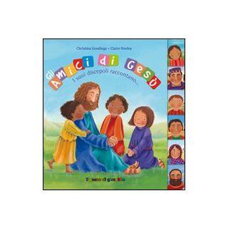 Gli amici di Gesù. I suoi discepoli raccontano. Ediz. illustrata - Goodings Christina; Henley Claire