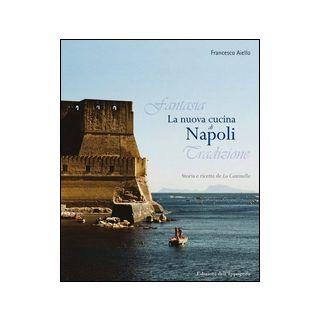 La nuova cucina di Napoli. Storia e ricette de La Cantinella - Aiello Francesco