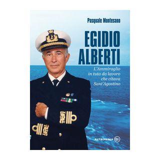 Egidio Alberti. L'ammiraglio in tuta da lavoro che citava Sant'Agostino - Montesano Pasquale
