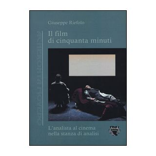 Il film di cinquanta minuti. L'analista al cinema nella stanza di analisi - Riefolo Giuseppe