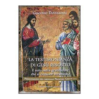 La testimonianza di Gesù risorto. È solo nella gratitudine che si conosce veramente - Tantardini Giacomo; Monache agostiniane di Lecceto (cur.)
