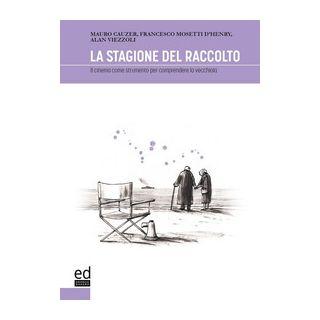 La stagione del raccolto. Il cinema come strumento per comprendere la vecchiaia - Cauzer Mauro; Mosetti d'Henry Francesco; Viezzoli Alan - ED Editrice Dapero
