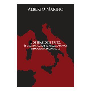 L'operazione Fritz. Il delitto Moro e il rimorso di una democrazia incompiuta - Marino Alberto
