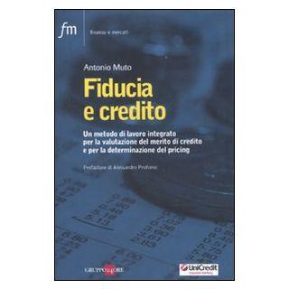Fiducia e credito. Un metodo di lavoro integato per la valutazione del mercato di credito e per la determinazione del pricing - Muto Antonio