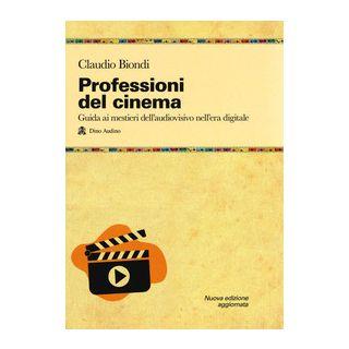 Professioni del cinema. Guida ai mestieri dell'adudiovisivo nell'era digitale - Biondi Claudio