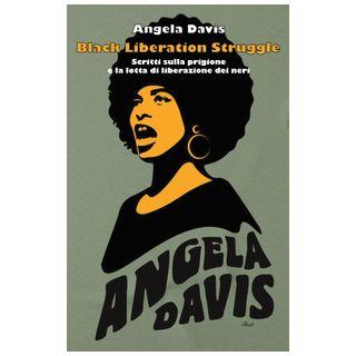 Black liberation struggle. Scritti sulla prigione e la lotta di liberazione dei neri - Davis Angela