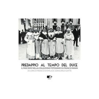 Predappio al tempo del duce. Il fascismo nella collezione fotografica Franco Nanni - D'Emilio Franco; Gatta Giancarlo