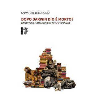 Dopo Darwin Dio è morto? Un difficile dialogo fra fede e scienza - Di Concilio Salvatore