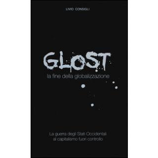 Glost. La fine della globalizzazione - Consigli Livio