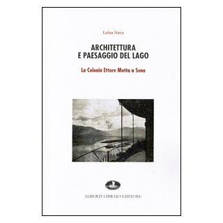 Architettura e paesaggio del lago. La colonia Ettore Motta a Suna - Nava M. Luisa