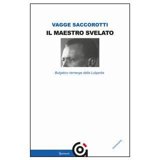 Il maestro svelato. Bulgakov riemerge dalla Lubjanka - Vagge Saccorotti Luciana