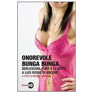 Onorevole Bunga Bunga. Berlusconi, Ruby e le notti a luci rosse di Arcore - Marsili M. (cur.)