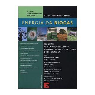 Energia da biogas. Manuale per la progettazione, autorizzazione e gestione degli impianti - Arecco F. (cur.)