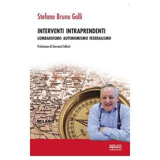 Interventi intraprendenti. Lombardismo Autonomismo Federalismo - Galli Stefano Bruno