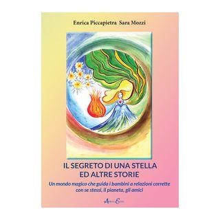 Il segreto di una stella ed altre storie. Un mondo magico che guida i bambini a relazioni corrette con se stessi, il pianeta, gli amici - Piccapietra Enrica; Mozzi Sara
