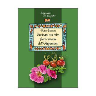 Cucinare con erbe, fiori e bacche dell'Appennino - Brentani Katia