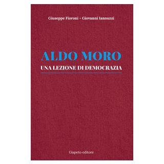 Aldo Moro. Una lezione di democrazia - Fioroni Giuseppe; Iannuzzi Giovanni