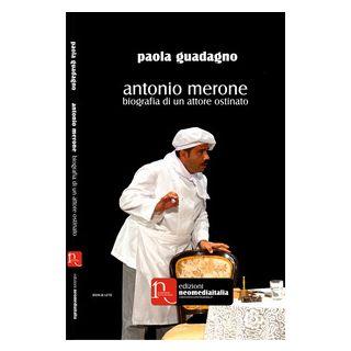Antonio Merone. Biografia di un attore ostinato - Guadagno Paola