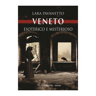 Veneto. Esoterico e misterioso - Pavanetto Lara