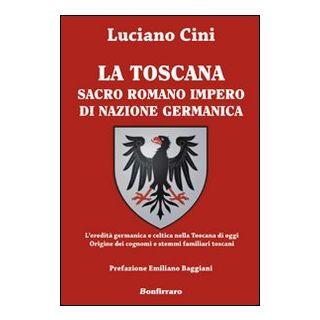 La Toscana sacro romano impero di nazione germanica. L'eredità germanica e celtica nella Toscana di oggi. Origine dei cognomi e stemmi familiari toscani - Cini Luciano