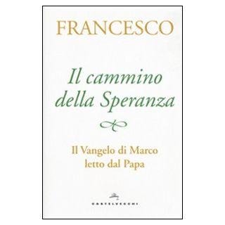 Il cammino della speranza. Il Vangelo di Marco letto dal papa - Francesco (Jorge Mario Bergoglio); Peri A. (cur.)