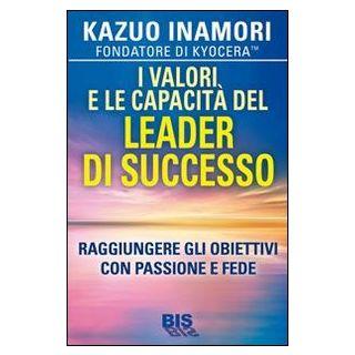 I valori e le capacità del leader di successo. Raggiungere gli obiettivi con passione e fede - Inamori Kazuo