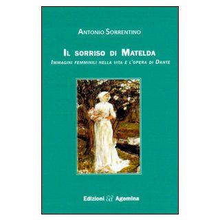 Il sorriso di Matelda. Immagini femminili nella vita e l'opera di Dante - Sorrentino Antonio