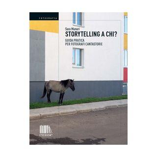 Storytelling a chi? Guida pratica per fotografi cantastorie - Munari Sara