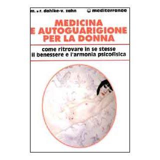 Medicina e autoguarigione per la donna. Ritrovare in se stesse benessere e armonia psicofisica - Dahlke Rüdiger; Zahn Volker; Dahlke Margit