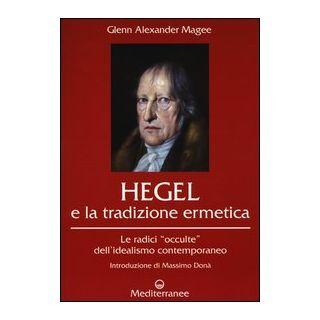 Hegel e la tradizione ermetica. Le radici «occulte» dell'idealismo contemporaneo - Magee Glenn Alexander; De Turris G. (cur.); Fusco S. (cur.)