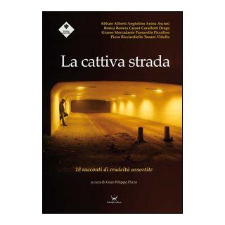 La cattiva strada. 18 racconti di crudeltà assortite - Pizzo G. F. (cur.)