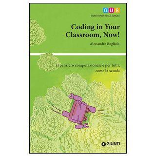 Coding in your classroom, now! Il pensiero computazionale è per tutti, come la scuola - Bogliolo Alessandro
