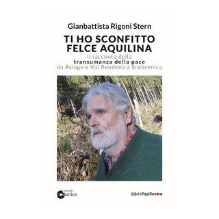 Ti ho sconfitto felce aquilina. Il racconto della transumanza della pace da Asiago e Val Rendena a Srebrenica - Rigoni Stern Gianbattista