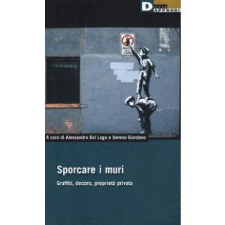 Sporcare i muri. Graffiti, decoro, proprietà privata - Dal Lago A. (cur.); Giordano S. (cur.); Tombolini M. (cur.)