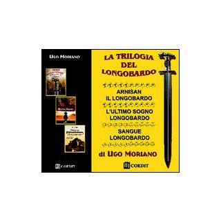 La trilogia del longobardo: Arnisan il longobardo-L'ultimo sogno longobardo-Sangue longobardo - Moriano Ugo