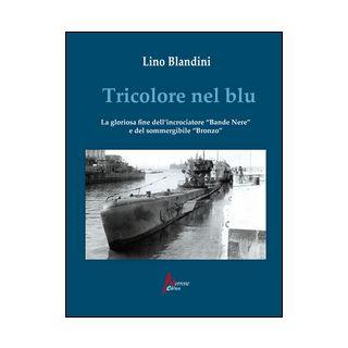 Tricolore nel blu. La gloriosa fine dell'incrociatore «Bande nere» e del sommergibile «Bronzo» - Blandini Lino