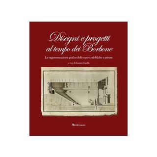 Disegni e progetti al tempo dei Borbone. La rappresentazione grafica delle opere pubbliche e private - Garella Luciano