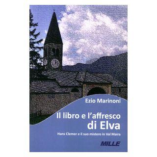 Il libro e l'affresco di Elva. Hans Clemer e il suo mistero in Val Maira - Marinoni Ezio