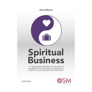 Spiritual business. Le 7 leggi mistiche degli affari che nessun libro di management ti ha mai rivelato per raggiungere la felicità, il successo professionale e vivere senza stress - Marras Anna
