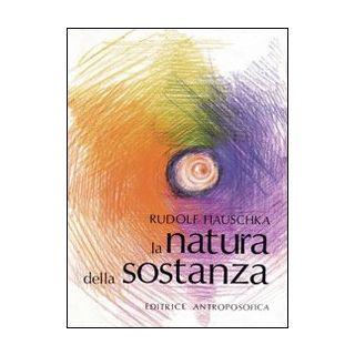 La natura della sostanza. Per la comprensione della fisica, della chimica e degli effetti terapeutici delle sostanze - Hauschka Rudolf