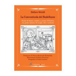 La conventicola del Budelluzzo. Storie di donne, uomini e cucine d'Umbria con guida minima di luoghi, cibi e trattorie - Moretti Stefano