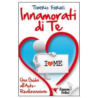 Innamorati di te. Una guida all'autorealizzazione - Faraci Tiberio