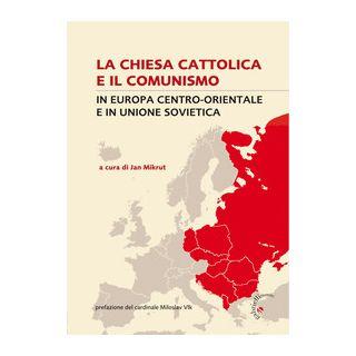 La Chiesa cattolica e il comunismo. In Europa centro-orientale e in Unione Sovietica - Mikrut J. (cur.)