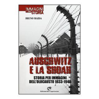 Auschwitz e la Shoah. Storia per immagini dell'olocausto (1933-1945). Ediz. illustrata - Maida Bruno