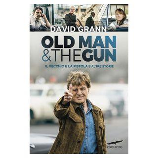 Old man & the gun. Il vecchio e la pistola e altre storie - Grann David