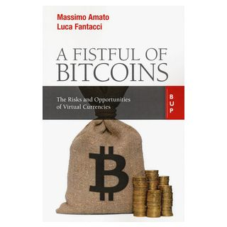 A fistful of bitcoins. The risks and opportunities of virtual currencies - Amato Massimo; Fantacci Luca