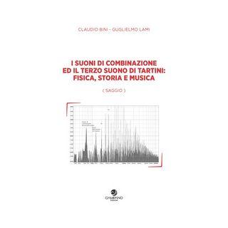 I suoni di combinazione ed il terzo suono di Tartini: fisica, storia e musica - Bini Claudio; Lami Guglielmo