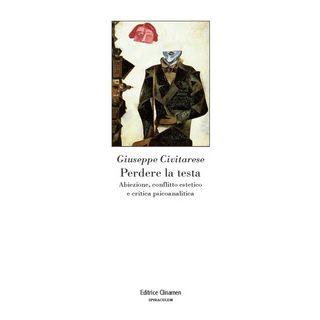 Perdere la testa. Abiezione, conflitto estetico e critica psicoanalitica - Civitarese Giuseppe