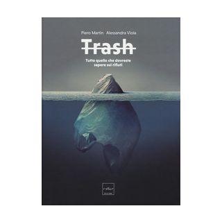 Trash. Tutto quello che dovreste sapere sui rifiuti - Martin Piero; Viola Alessandra